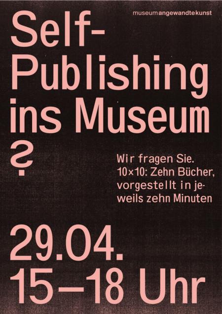 """Plakat anlässlich der Veranstaltung """"Self-Publishing ins Museum? Wir fragen Sie. 10 x 10: Zehn Bücher vorgestellt in jeweils zehn Minuten"""" im Museum Angewandte Kunst Frankfurt, 2017, Gestaltung: Bureau Sandra Doeller"""